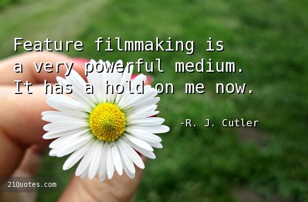 Feature filmmaking is a very powerful medium. It has a hold on me now.