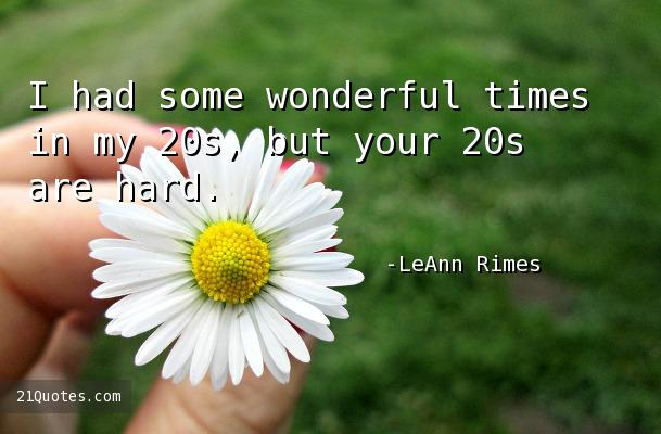 I had some wonderful times in my 20s, but your 20s are hard.
