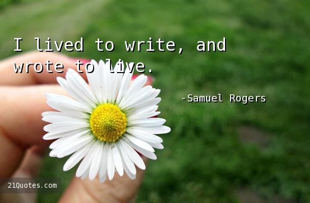 I lived to write, and wrote to live.