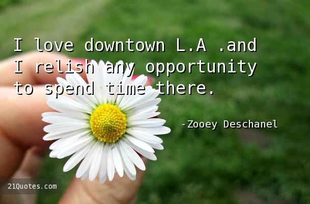 I love downtown L.A .and I relish any opportunity to spend time there.