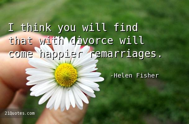 I think you will find that with divorce will come happier remarriages.