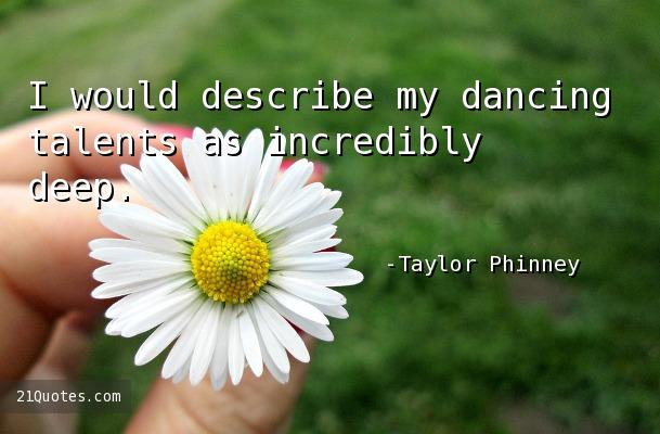 I would describe my dancing talents as incredibly deep.