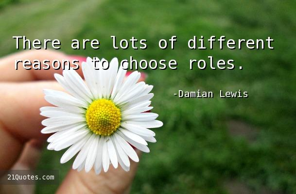 There are lots of different reasons to choose roles.
