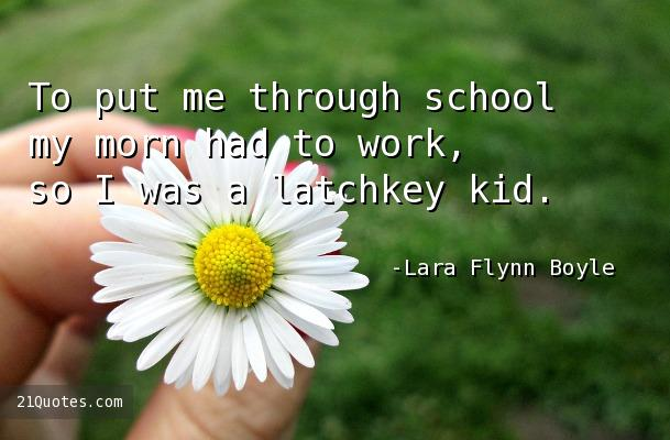 To put me through school my morn had to work, so I was a latchkey kid.