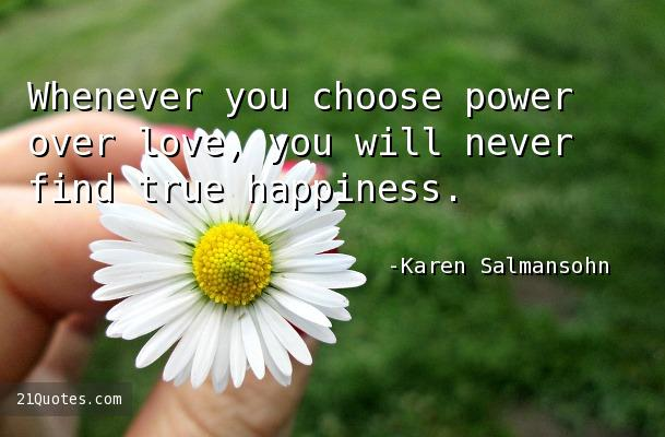 Whenever you choose power over love, you will never find true happiness.