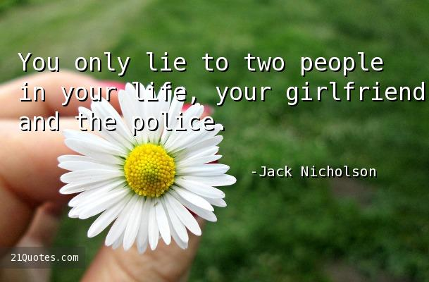 You only lie to two people in your life, your girlfriend and the police.