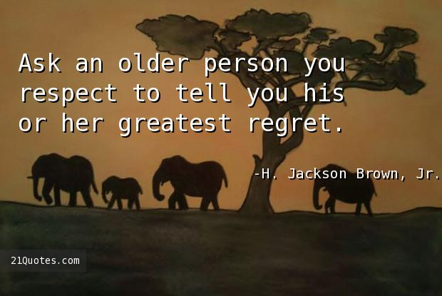 Ask an older person you respect to tell you his or her greatest regret.