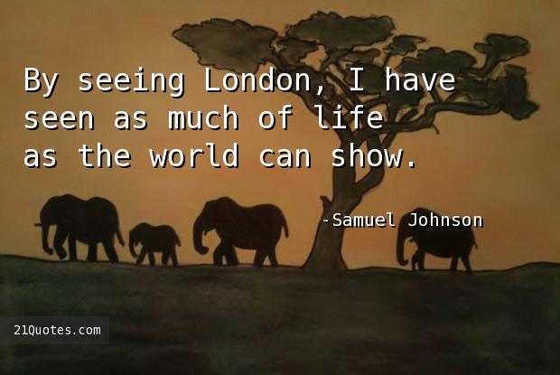 By seeing London, I have seen as much of life as the world can show.