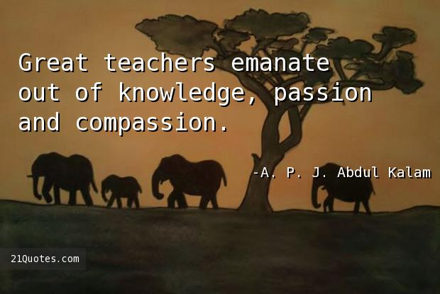 Great teachers emanate out of knowledge, passion and compassion.