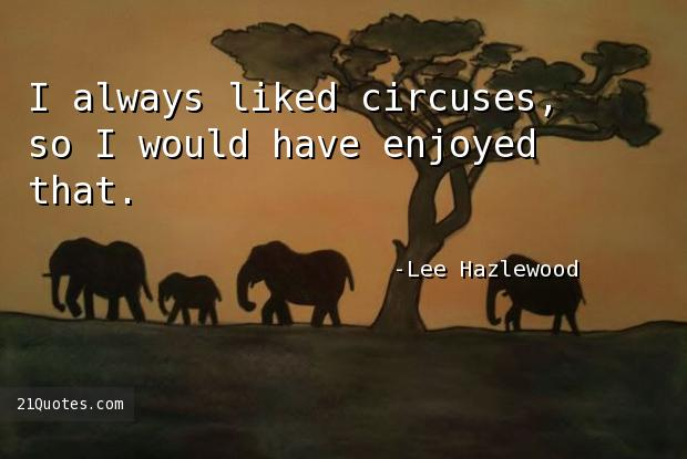 I always liked circuses, so I would have enjoyed that.