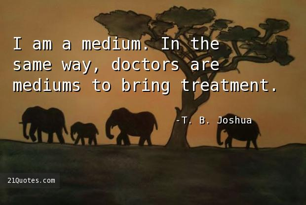 I am a medium. In the same way, doctors are mediums to bring treatment.