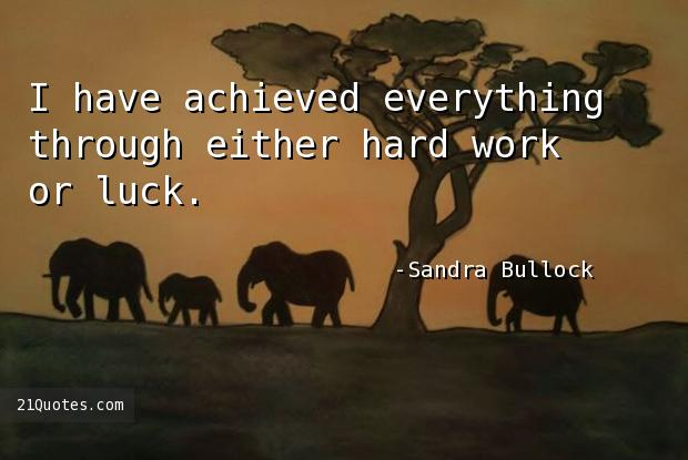 I have achieved everything through either hard work or luck.