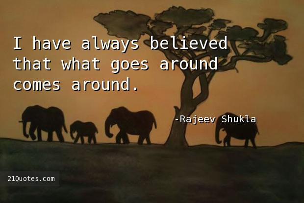 I have always believed that what goes around comes around.