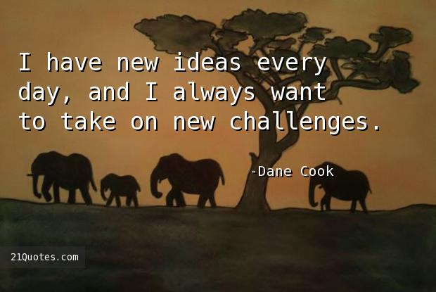 I have new ideas every day, and I always want to take on new challenges.