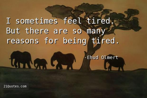 I sometimes feel tired. But there are so many reasons for being tired.