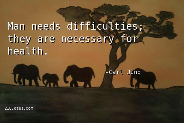 Man needs difficulties; they are necessary for health.