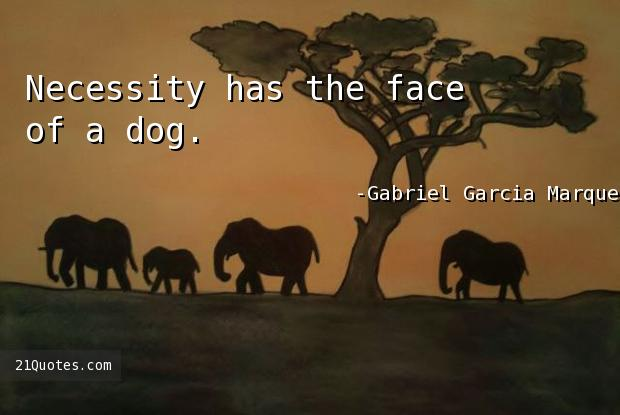 Necessity has the face of a dog.