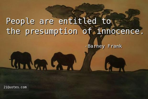 People are entitled to the presumption of innocence.