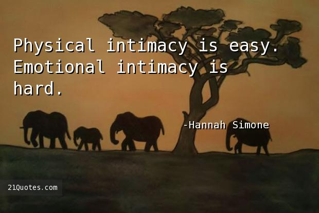 Physical intimacy is easy. Emotional intimacy is hard.