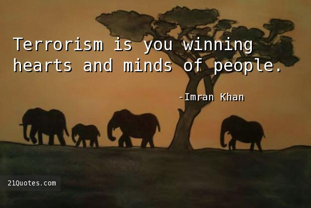 Terrorism is you winning hearts and minds of people.