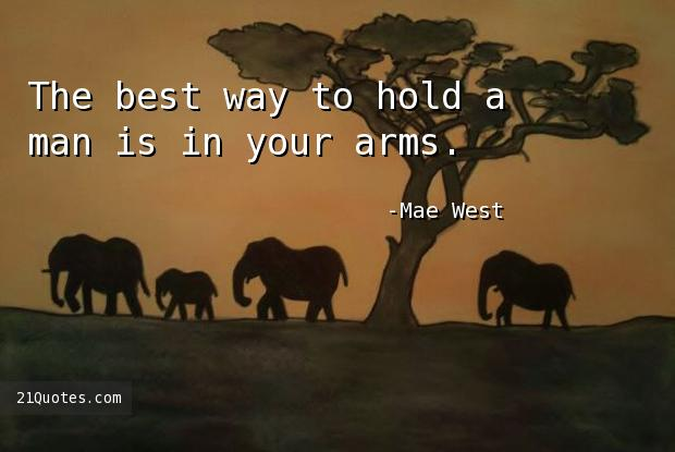 The best way to hold a man is in your arms.