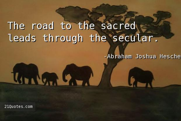 The road to the sacred leads through the secular.
