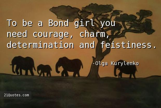 To be a Bond girl you need courage, charm, determination and feistiness.