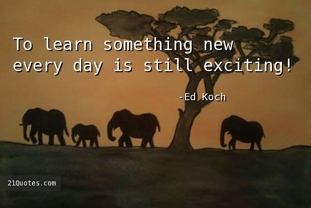 To learn something new every day is still exciting!