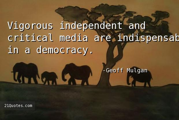 Vigorous independent and critical media are indispensable in a democracy.