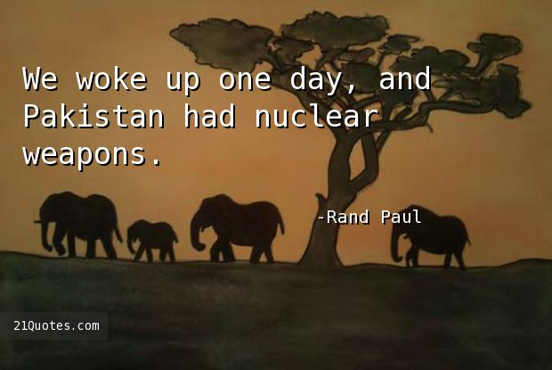 We woke up one day, and Pakistan had nuclear weapons.