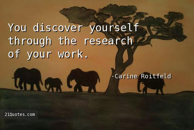You discover yourself through the research of your work.