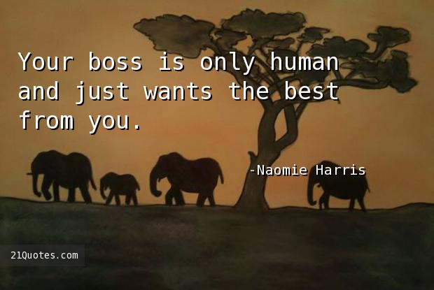 Your boss is only human and just wants the best from you.