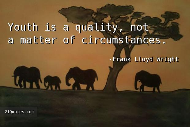 Youth is a quality, not a matter of circumstances.