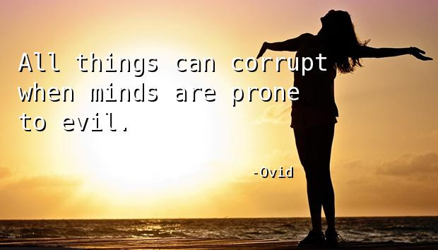 All things can corrupt when minds are prone to evil.