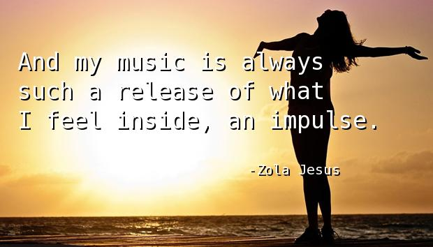 And my music is always such a release of what I feel inside, an impulse.