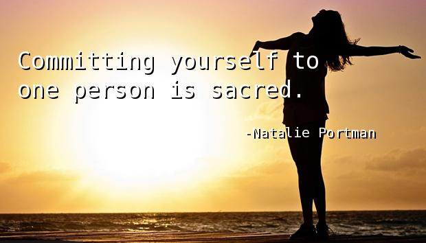 Committing yourself to one person is sacred.