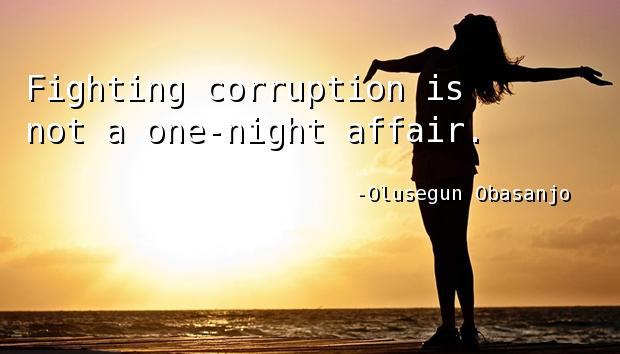 Fighting corruption is not a one-night affair.