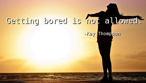 Getting bored is not allowed.