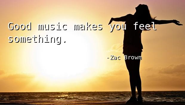 Good music makes you feel something.