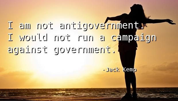 I am not antigovernment. I would not run a campaign against government.