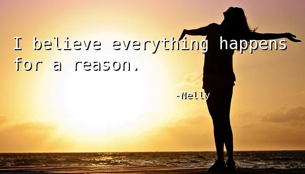 I believe everything happens for a reason.