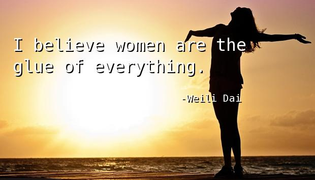 I believe women are the glue of everything.
