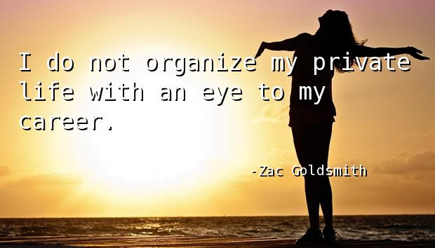 I do not organize my private life with an eye to my career.
