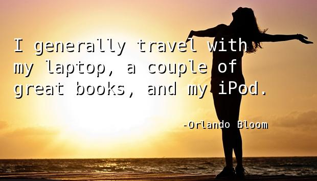 I generally travel with my laptop, a couple of great books, and my iPod.