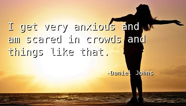I get very anxious and am scared in crowds and things like that.