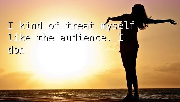 I kind of treat myself like the audience. I don't like being lectured.