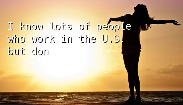 I know lots of people who work in the U.S. but don't live there.
