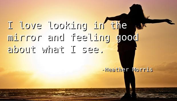 I love looking in the mirror and feeling good about what I see.