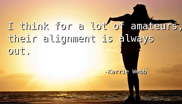 I think for a lot of amateurs, their alignment is always out.
