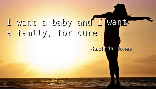 I want a baby and I want a family, for sure.